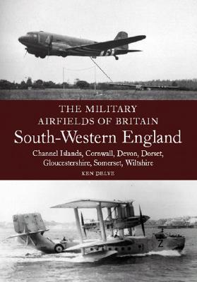 Military Airfields of Britain: No.4, South-western England - Delve, Ken