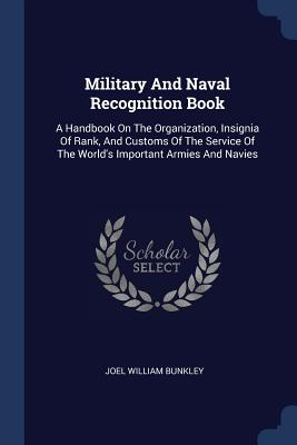 Military and Naval Recognition Book: A Handbook on the Organization, Insignia of Rank, and Customs of the Service of the World's Important Armies and Navies - Bunkley, Joel William