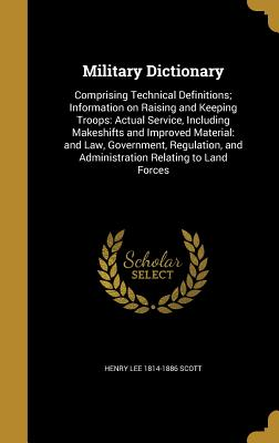 Military Dictionary: Comprising Technical Definitions; Information on Raising and Keeping Troops: Actual Service, Including Makeshifts and Improved Material: And Law, Government, Regulation, and Administration Relating to Land Forces - Scott, Henry Lee 1814-1886