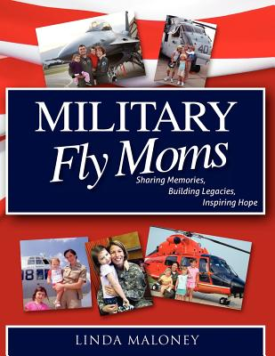 Military Fly Moms: Sharing Memories, Building Legacies, Inspiring Hope - Maloney, Linda, and O'Dea, Capt Usn (Introduction by)