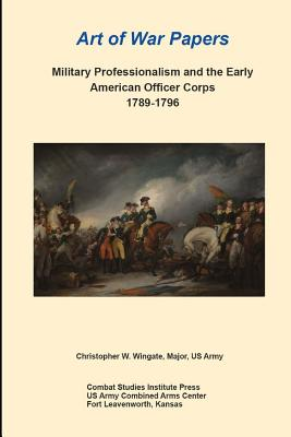Military Professionalism and the Early American Officer Corps 1789-1796: Art of War Papers - Wingate, Christopher, and Combat Studies Institute Press