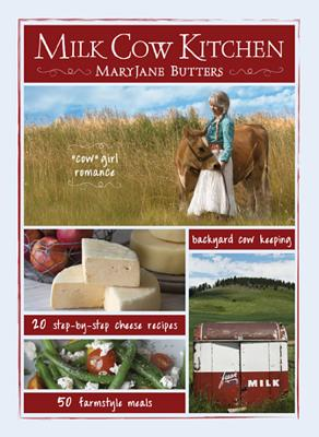Milk Cow Kitchen: Cowgirl Romance, Backyard Cow Keeping, Farmstyle Meals and Cheese Recipes from Mary Jane Butters - Butters, Maryjane