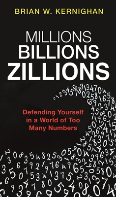 Millions, Billions, Zillions: Defending Yourself in a World of Too Many Numbers - Kernighan, Brian W