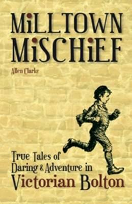 Milltown Mischief: True Tales of Daring and Adventure in Victorian Bolton - Clarke, Allen