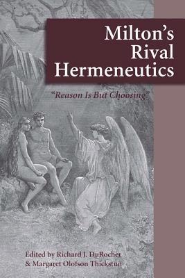 "Milton's Rival Hermeneutics: ""Reason is But Choosing"" - DuRocher, Richard J. (Editor), and Thickstun, Margaret Olofson (Editor)"