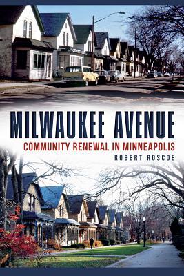 Milwaukee Avenue: Community Renewal in Minneapolis - Roscoe, Robert