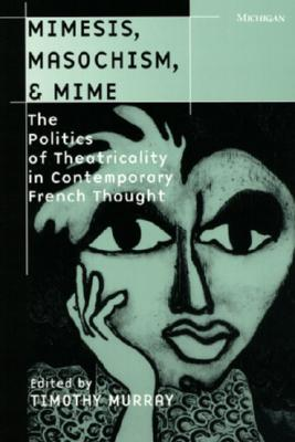 Mimesis, Masochism, & Mime: The Politics of Theatricality in Contemporary French Thought - Murray, Timothy (Editor)