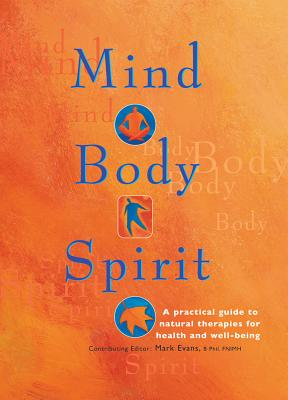 Mind Body Spirit: A Practical Guide to Natural Therapies for Health and Well-Being - Evans, Mark (Editor)