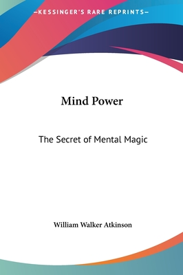 Mind Power: The Secret of Mental Magic - Atkinson, William Walker