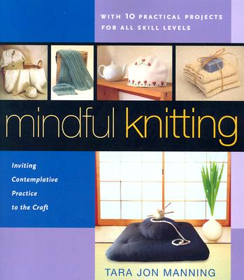 Mindful Knitting: Inviting Contemplative Practice to the Craft - Manning, Tara Jon