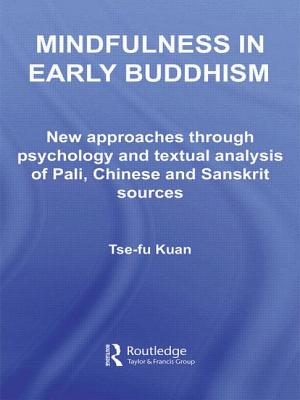 Mindfulness in Early Buddhism: New Approaches through Psychology and Textual Analysis of Pali, Chinese and Sanskrit Sources - Kuan, Tse-fu