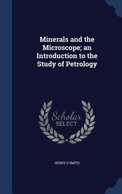Minerals and the Microscope; An Introduction to the Study of Petrology - Smith, Henry G