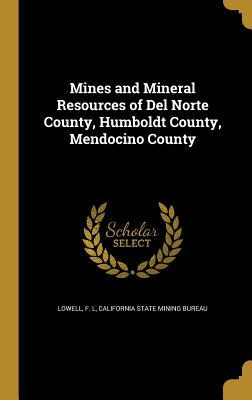 Mines and Mineral Resources of del Norte County, Humboldt County, Mendocino County - Lowell, F L (Creator)