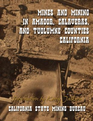 Mines and Mining in Amador, Calaveras and Tuolumne Counties, California - Mining Bureau, California State, and Jackson, Kerby (Introduction by)