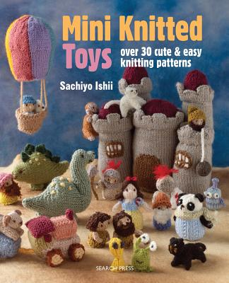 Mini Knitted Toys: Over 30 Cute & Easy Knitting Patterns - Ishii, Sachiyo