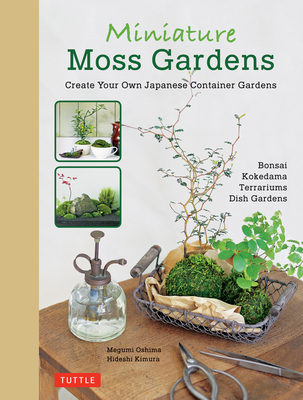 Miniature Moss Gardens: Create Your Own Japanese Container Garden - Oshima, Megumi, and Kimura, Hideshi