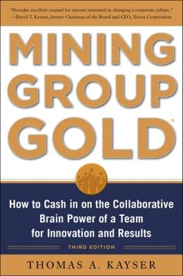 Mining Group Gold, Third Edition: How to Cash in on the Collaborative Brain Power of a Team for Innovation and Results - Kayser, Thomas a