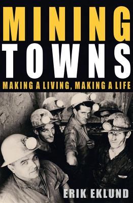 Mining Towns: Making a living, making a life - Eklund, Erik
