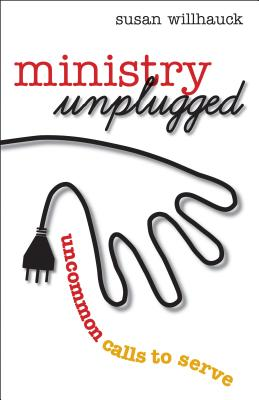 Ministry Unplugged: Uncommon Calls to Serve - Willhauck, Susan