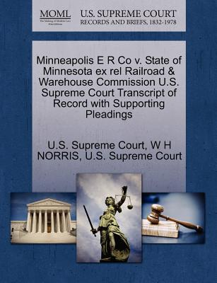 Minneapolis E R Co V. State of Minnesota Ex Rel Railroad & Warehouse Commission U.S. Supreme Court Transcript of Record with Supporting Pleadings - Norris, W H, and U S Supreme Court (Creator)