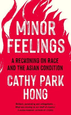 Minor Feelings: A Reckoning on Race and the Asian Condition - Hong, Cathy Park