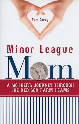 Minor League Mom: A Mother's Journey Through the Red Sox Farm Teams - Carey, Pamela