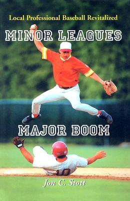 Minor Leagues, Major Boom: Local Professional Baseball Revitalized - Stott, Jon C