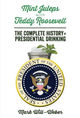 Mint Juleps with Teddy Roosevelt: The Complete History of Presidential Drinking - Will-Weber, Mark