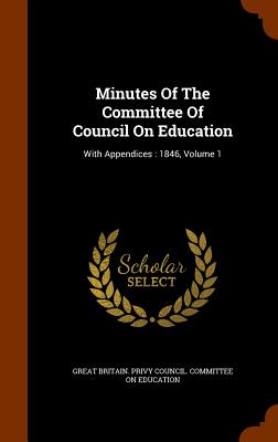 Minutes of the Committee of Council on Education: With Appendices: 1846, Volume 1 - Great Britain Privy Council Committee (Creator)