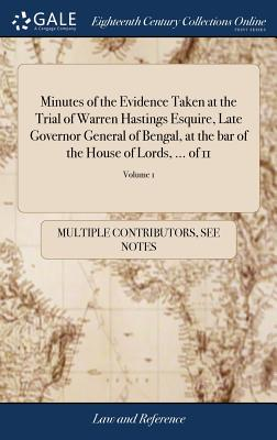 Minutes of the Evidence Taken at the Trial of Warren Hastings Esquire, Late Governor General of Bengal, at the Bar of the House of Lords, ... of 11; Volume 1 - Multiple Contributors