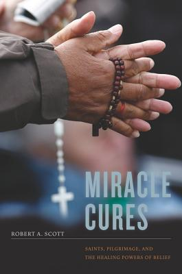 Miracle Cures: Saints, Pilgrimage, and the Healing Powers of Belief - Scott, Robert a