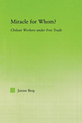 Miracle for Whom?: Chilean Workers Under Free Trade - Berg, Janine, and Markarian, Vania