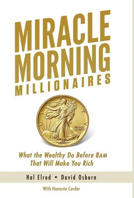 Miracle Morning Millionaires: What the Wealthy Do Before 8AM That Will Make You Rich - Elrod, Hal, and Osborn, David, and Corder, Honoree