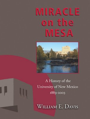 Miracle on the Mesa: A History of the University of New Mexico, 1889-2003 - Davis, William E
