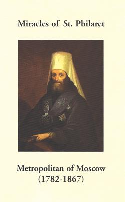 Miracles of St. Philaret Metropolitan of Moscow (1782-1867): Especially Remarkable Instances of Divine Grace Through Metropolitan Philaret of Moscow During His Lifetime - Holy Trinity Monastery