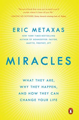 Miracles: What They Are, Why They Happen, and How They Can Change Your Life - Metaxas, Eric