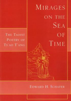 Mirages on the Sea of Time: The Taoist Poetry of Ts'ao T'Ang - Schafer, Edward H