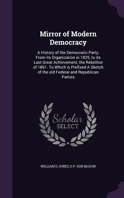 Mirror of Modern Democracy: A History of the Democratic Party, from Its Organization in 1825, to Its Last Great Achievement, the Rebellion of 1861. to Which Is Prefixed a Sketch of the Old Federal and Republican Parties - Jones, William D, and Mason, E P Sgn