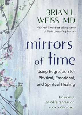 Mirrors of Time: Using Regression for Physical, Emotional, and Spiritual Healing - Weiss, Brian L