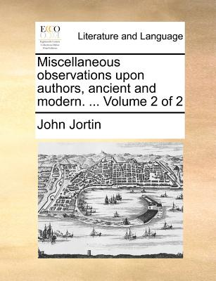 Miscellaneous Observations Upon Authors, Ancient and Modern. ... Volume 2 of 2 - Jortin, John