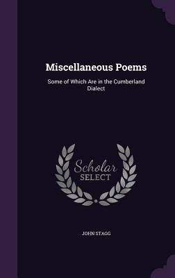 Miscellaneous Poems: Some of Which Are in the Cumberland Dialect - Stagg, John