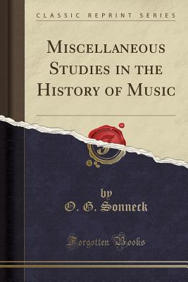 Miscellaneous Studies in the History of Music (Classic Reprint) - Sonneck, O G