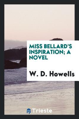 Miss Bellard's Inspiration; A Novel - Howells, W D