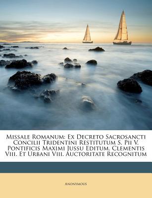 Missale Romanum: Ex Decreto Sacrosancti Concilii Tridentini Restitutum S. Pii V. Pontificis Maximi Jussu Editum, Clementis VIII. Et Urb - Anonymous