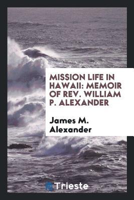 Mission Life in Hawaii: Memoir of Rev. William P. Alexander - Alexander, James M