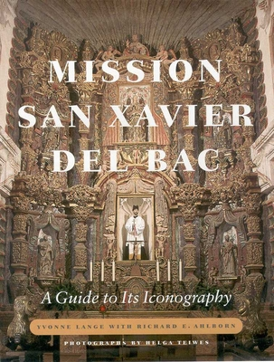 Mission San Xavier del Bac: A Guide to Its Iconography - Lange, Yvonne, and Ahlborn, Richard E, and Teiwes, Helga (Photographer)