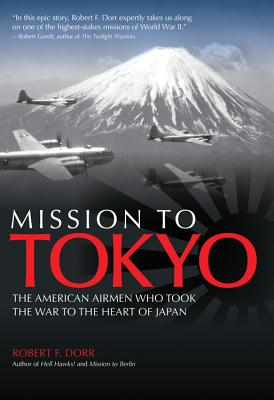 Mission to Tokyo: The American Airmen Who Took the War to the Heart of Japan - Dorr, Robert F