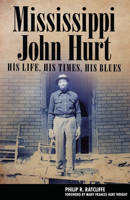 Mississippi John Hurt: His Life, His Times, His Blues - Ratcliffe, Philip R