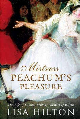 Mistress Peachum's Pleasure: The Life of Lavinia, Duchess of Bolton - Hilton, Lisa