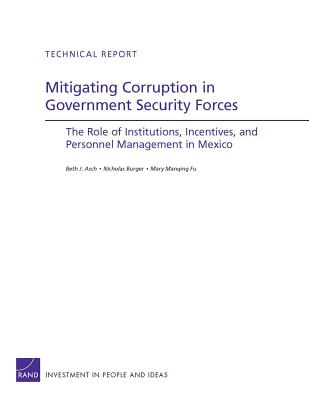Mitigating Corruption in Government Security Forces: The Role of Institutions, Incentives, and Personnel Management in Mexico - Asch, Beth J, and Burger, Nicholas, and Fu, Mary Manqing